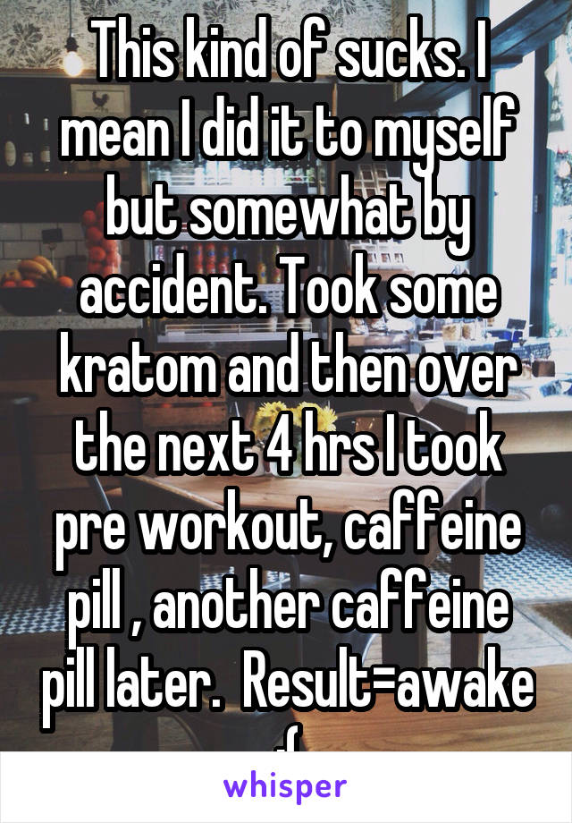 This kind of sucks. I mean I did it to myself but somewhat by accident. Took some kratom and then over the next 4 hrs I took pre workout, caffeine pill , another caffeine pill later.  Result=awake :(