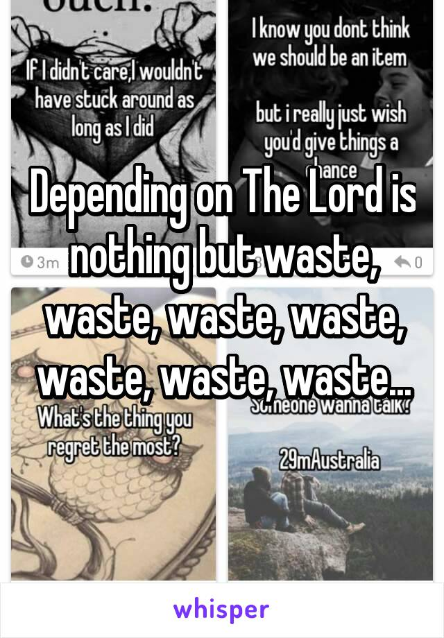 Depending on The Lord is nothing but waste, waste, waste, waste, waste, waste, waste...