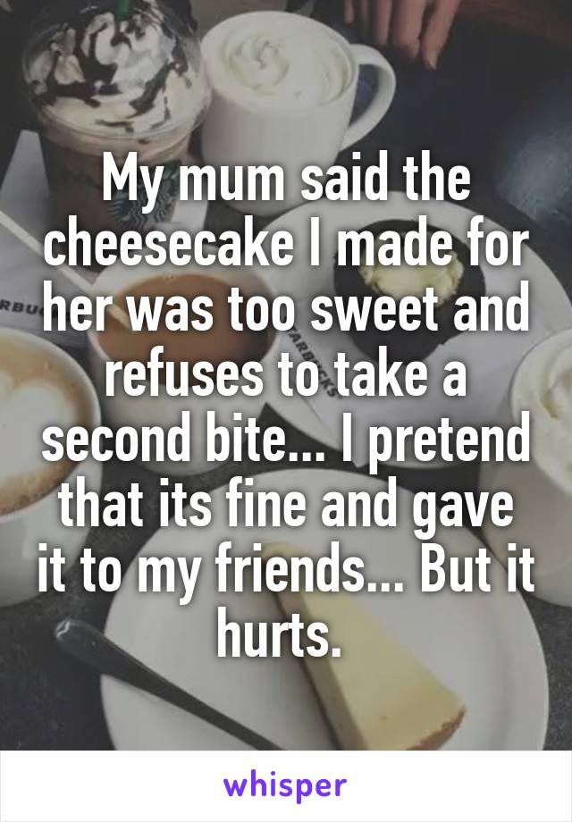 My mum said the cheesecake I made for her was too sweet and refuses to take a second bite... I pretend that its fine and gave it to my friends... But it hurts.