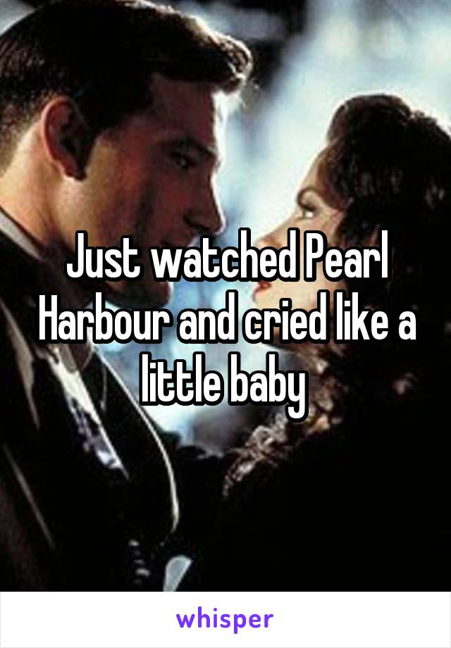 Just watched Pearl Harbour and cried like a little baby