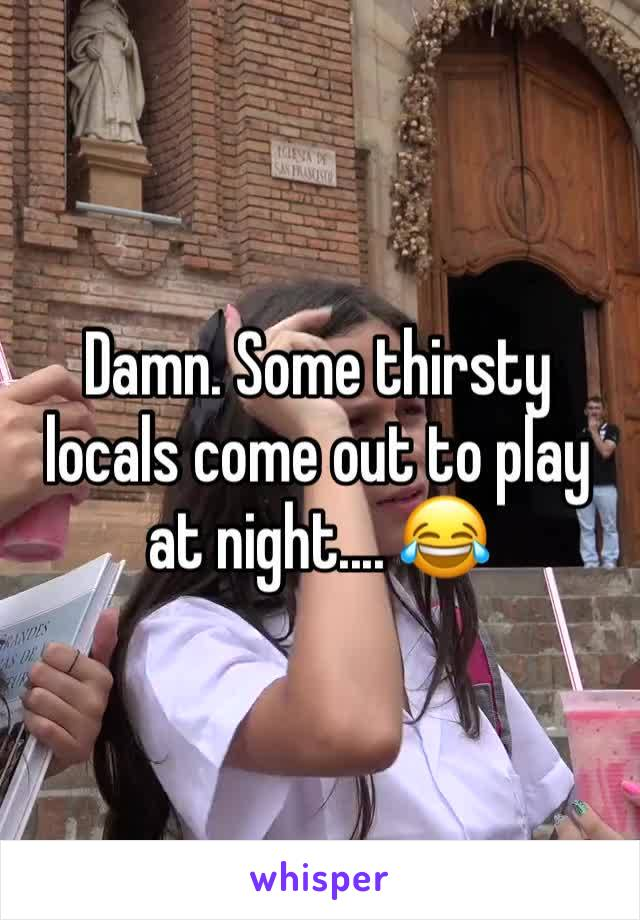 Damn. Some thirsty locals come out to play at night.... 😂
