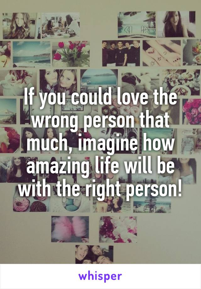 If you could love the wrong person that much, imagine how amazing life will be with the right person!