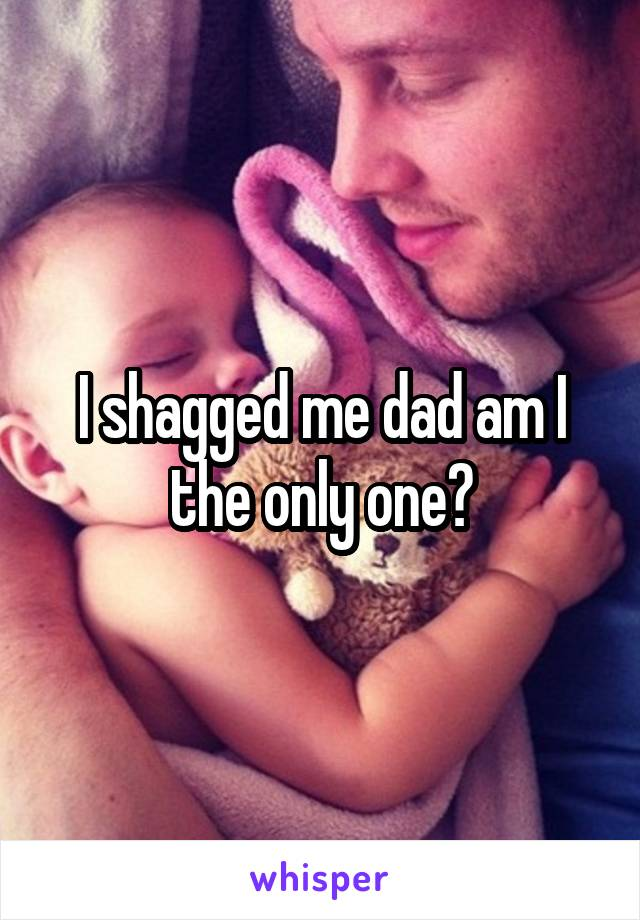 I shagged me dad am I the only one?