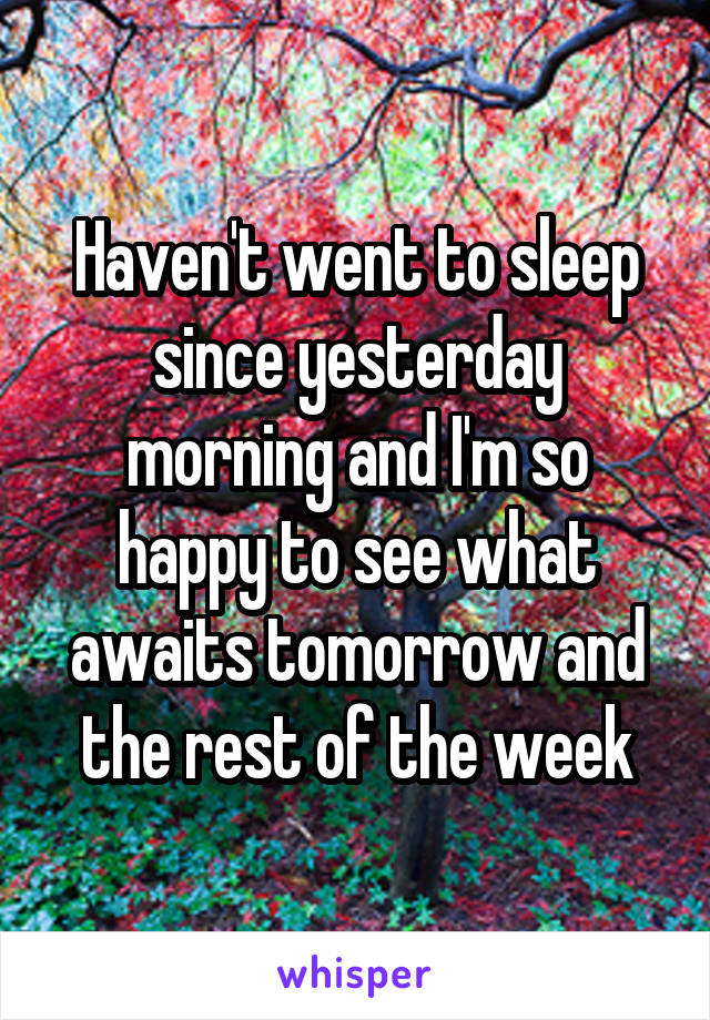 Haven't went to sleep since yesterday morning and I'm so happy to see what awaits tomorrow and the rest of the week