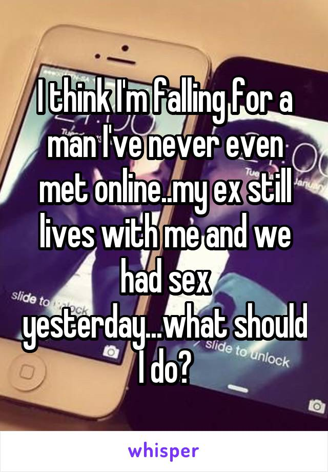 I think I'm falling for a man I've never even met online..my ex still lives with me and we had sex yesterday...what should I do?