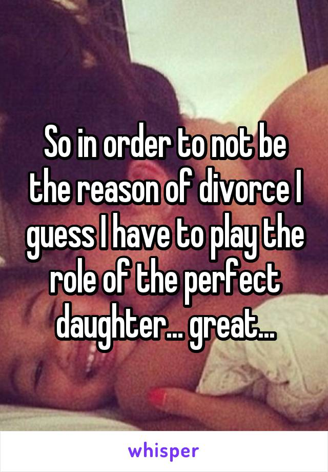 So in order to not be the reason of divorce I guess I have to play the role of the perfect daughter... great...