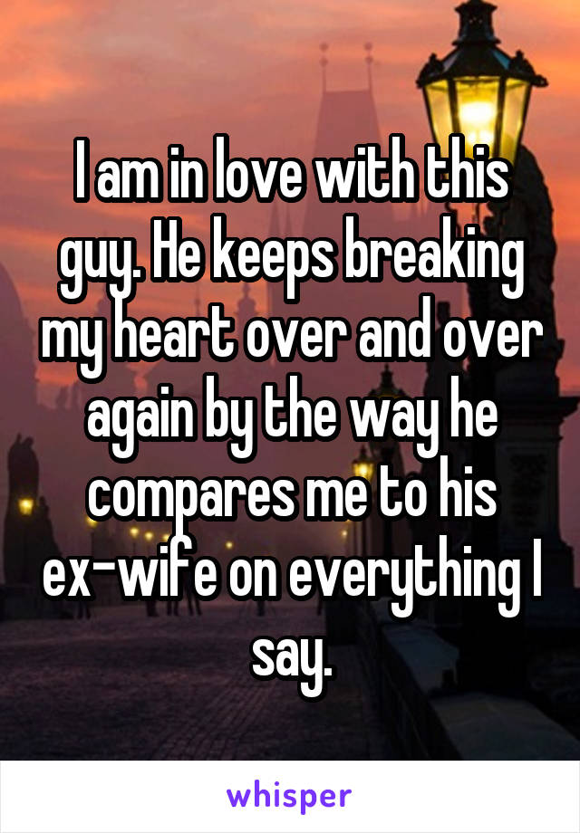I am in love with this guy. He keeps breaking my heart over and over again by the way he compares me to his ex-wife on everything I say.