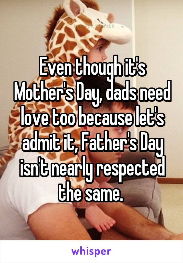 Even though it's Mother's Day, dads need love too because let's admit it, Father's Day isn't nearly respected the same.