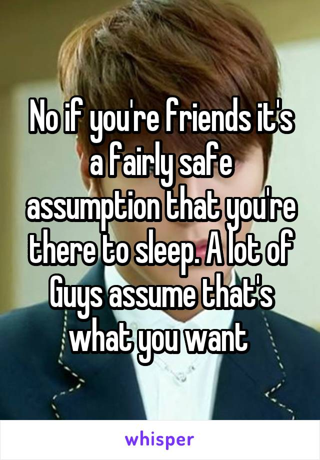 No if you're friends it's a fairly safe assumption that you're there to sleep. A lot of Guys assume that's what you want