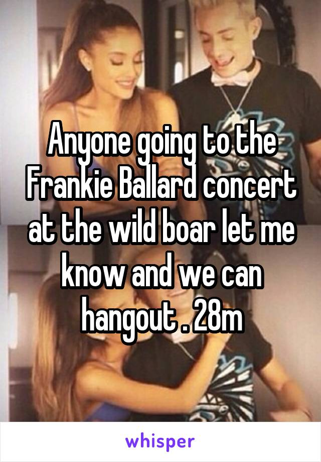 Anyone going to the Frankie Ballard concert at the wild boar let me know and we can hangout . 28m