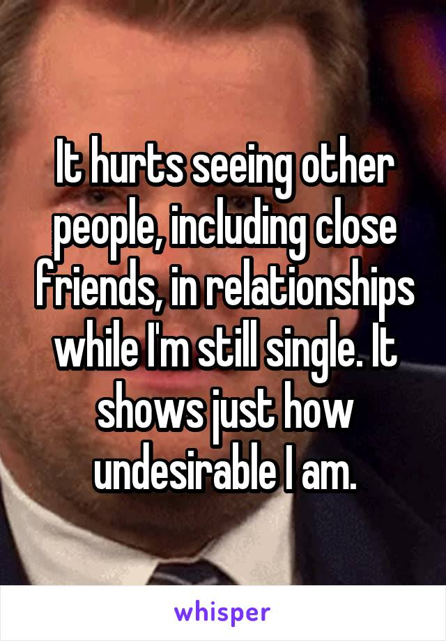 It hurts seeing other people, including close friends, in relationships while I'm still single. It shows just how undesirable I am.
