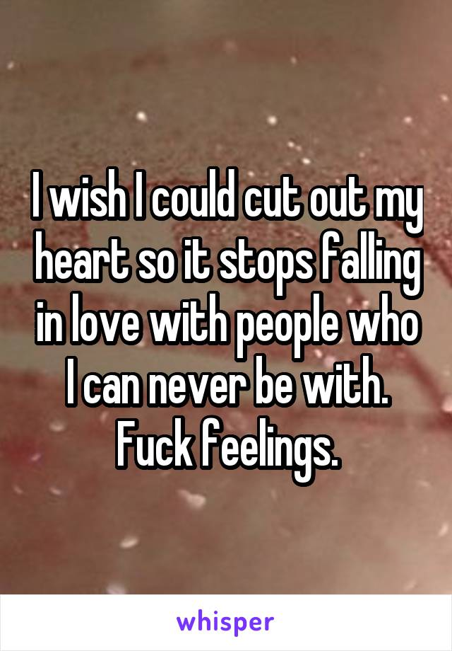 I wish I could cut out my heart so it stops falling in love with people who I can never be with. Fuck feelings.