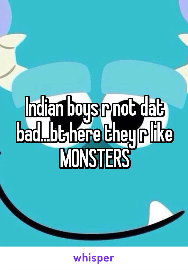 Indian boys r not dat bad...bt here they r like MONSTERS