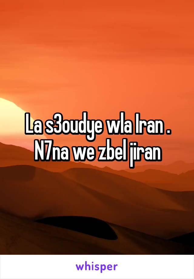 La s3oudye wla Iran . N7na we zbel jiran