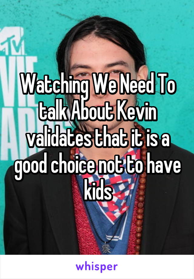 Watching We Need To talk About Kevin validates that it is a good choice not to have kids