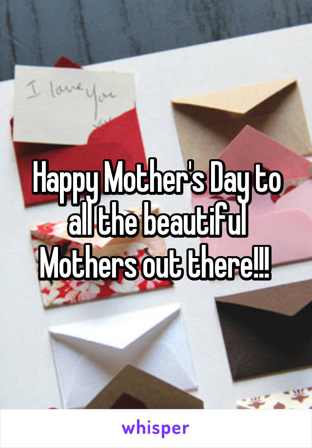 Happy Mother's Day to all the beautiful Mothers out there!!!