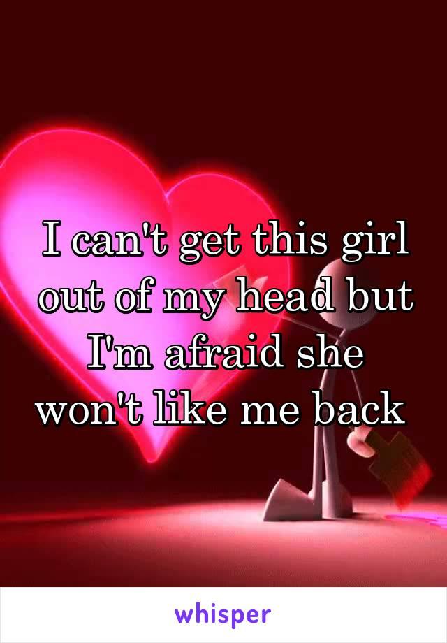 I can't get this girl out of my head but I'm afraid she won't like me back