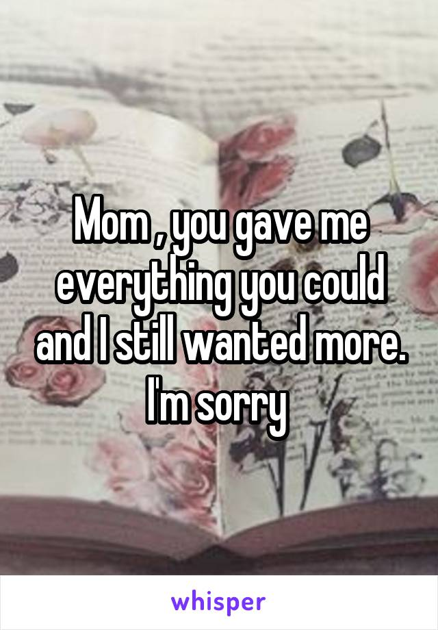 Mom , you gave me everything you could and I still wanted more. I'm sorry