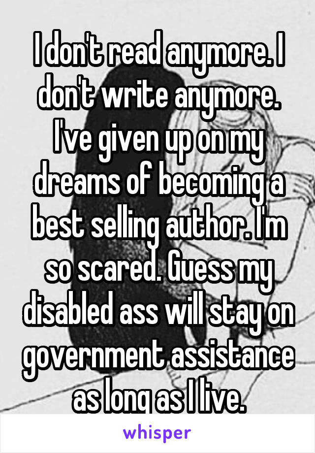 I don't read anymore. I don't write anymore. I've given up on my dreams of becoming a best selling author. I'm so scared. Guess my disabled ass will stay on government assistance as long as I live.