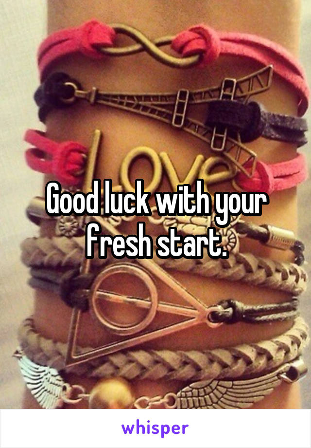Good luck with your fresh start.