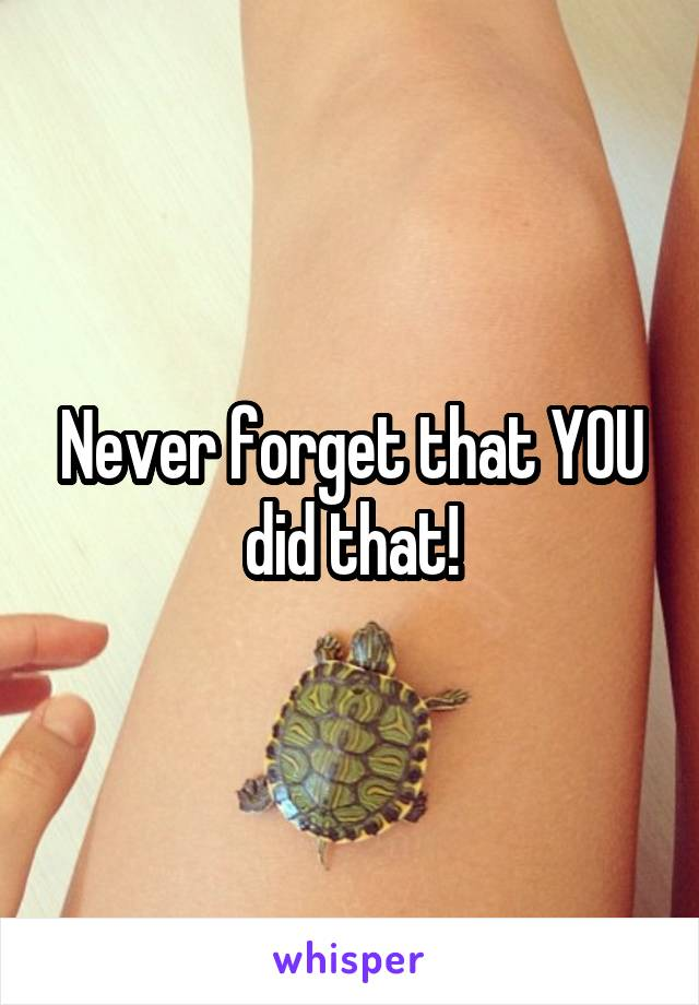 Never forget that YOU did that!