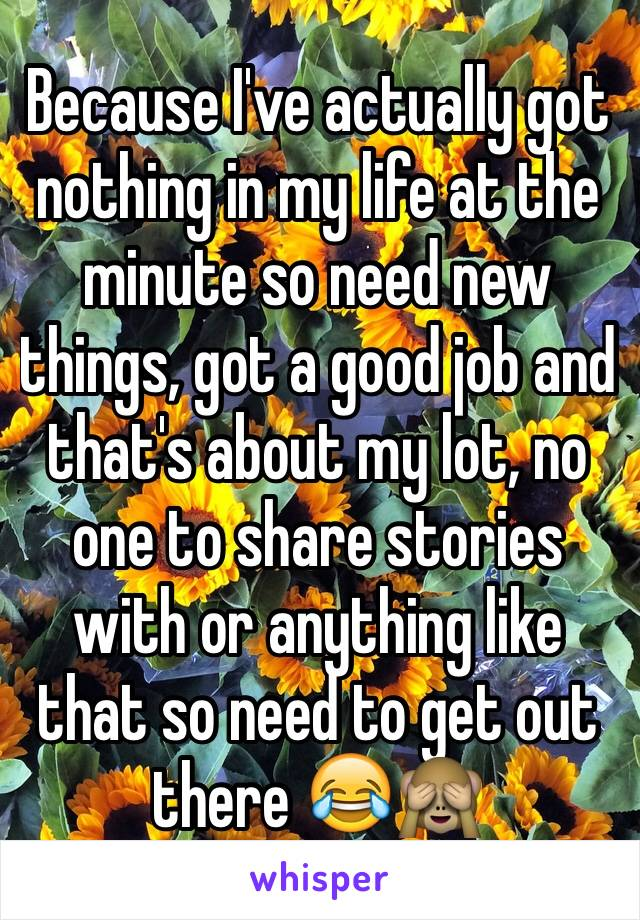 Because I've actually got nothing in my life at the minute so need new things, got a good job and that's about my lot, no one to share stories with or anything like that so need to get out there 😂🙈