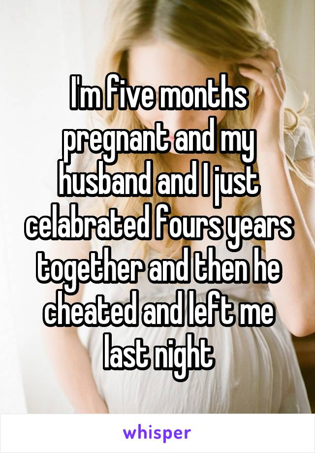 I'm five months pregnant and my husband and I just celabrated fours years together and then he cheated and left me last night