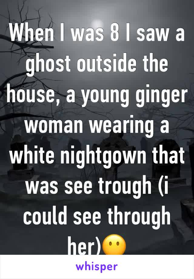 When I was 8 I saw a ghost outside the house, a young ginger  woman wearing a white nightgown that was see trough (i could see through her)😶