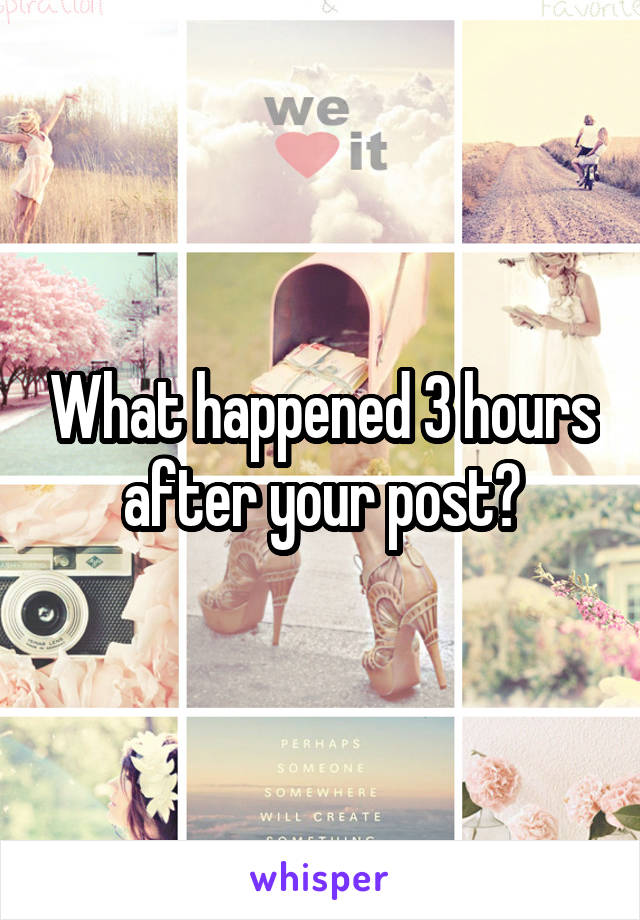 What happened 3 hours after your post?