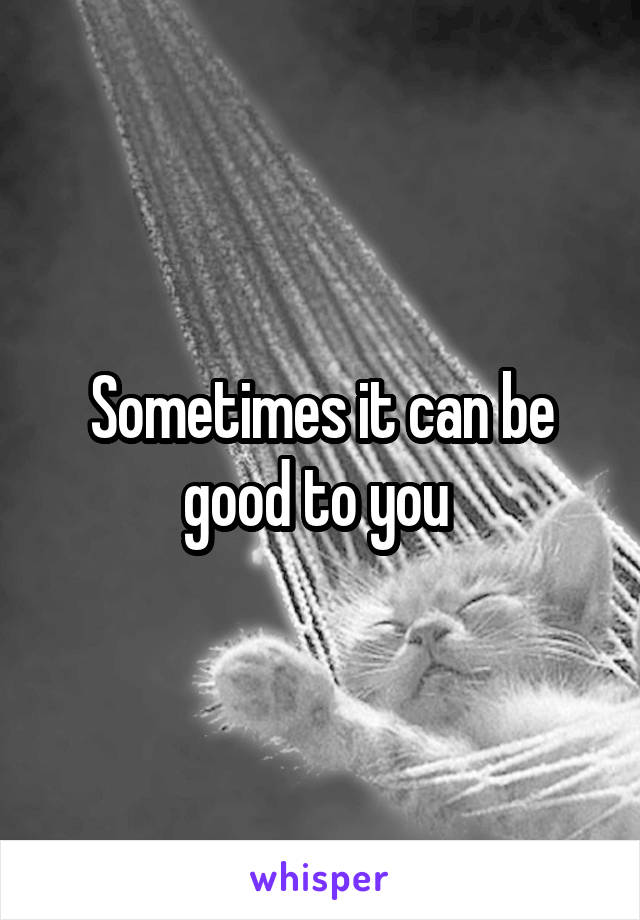 Sometimes it can be good to you