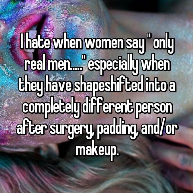"""I hate when women say """" only real men....."""" especially when they have shapeshifted into a completely different person after surgery, padding, and/or makeup."""