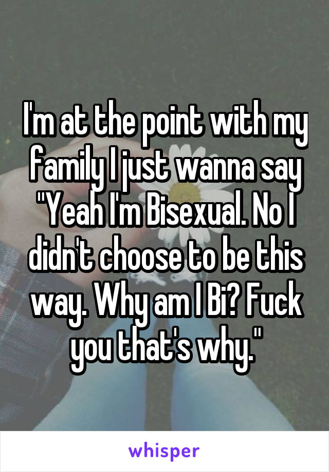 i m at the point with my family i just wanna say yeah i m bisexual