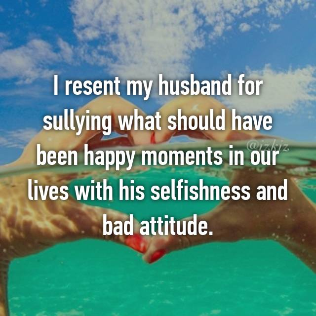 I resent my husband for sullying what should have been happy moments in our lives with his selfishness and bad attitude.