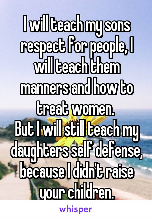 I will teach my sons respect for people, I will teach them manners and how to treat women.  But I will still teach my daughters self defense, because I didn't raise your children.