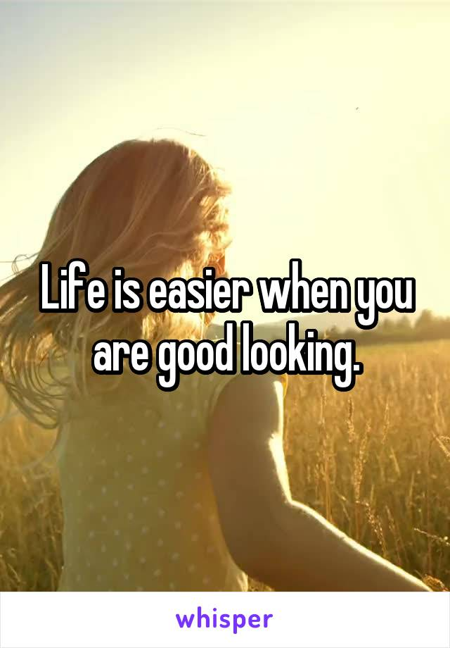 Life is easier when you are good looking.
