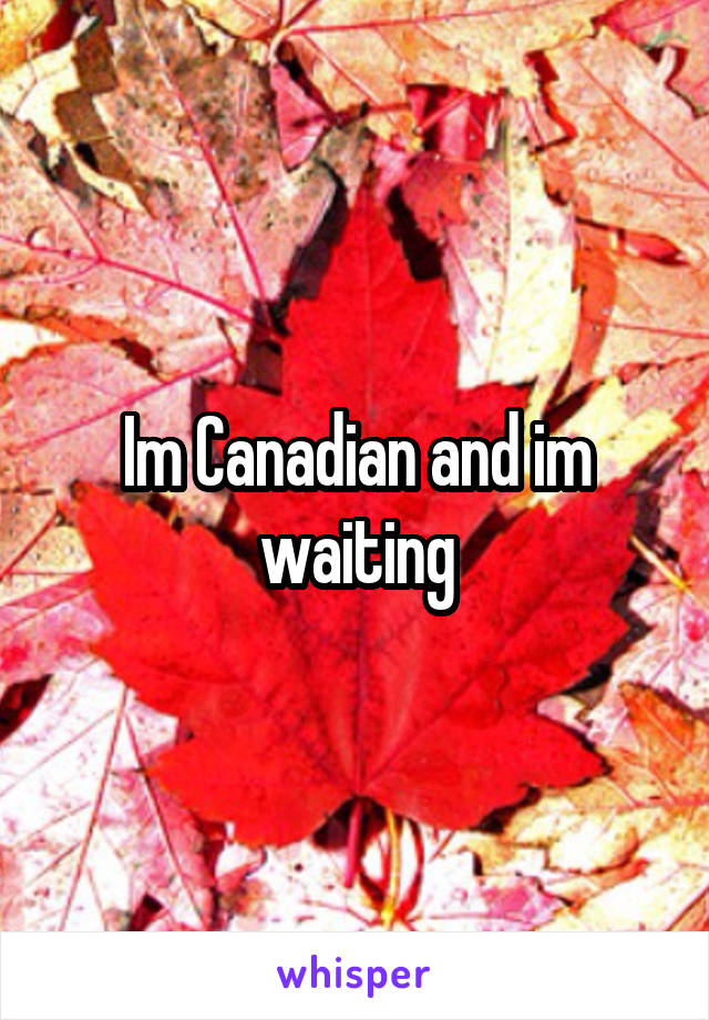 Im Canadian and im waiting