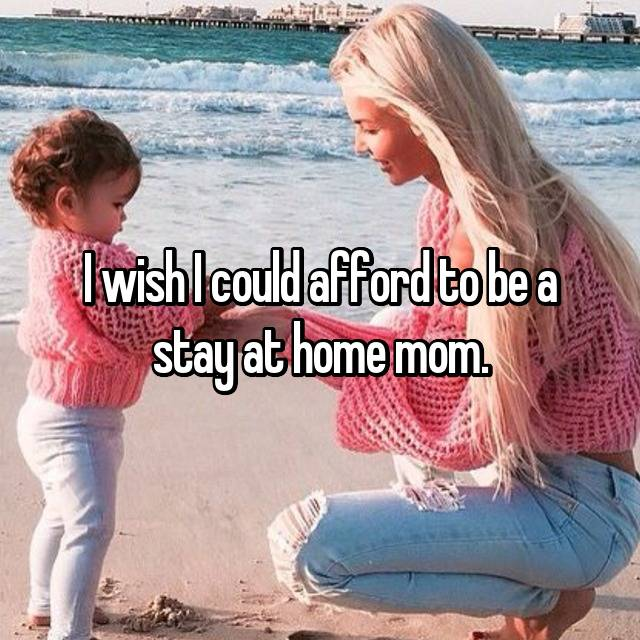 I wish I could afford to be a stay at home mom.
