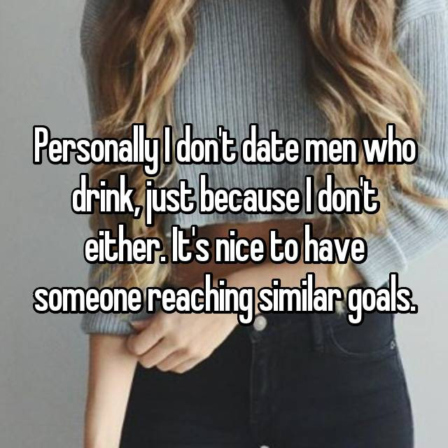 Personally I don't date men who drink, just because I don't either. It's nice to have someone reaching similar goals.