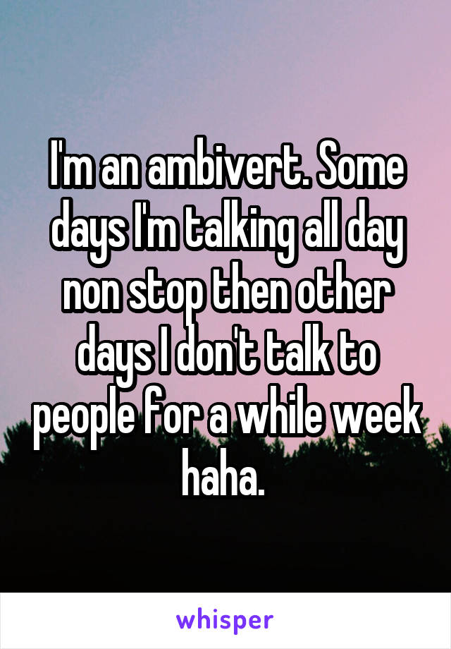 I'm an ambivert. Some days I'm talking all day non stop then other days I don't talk to people for a while week haha.