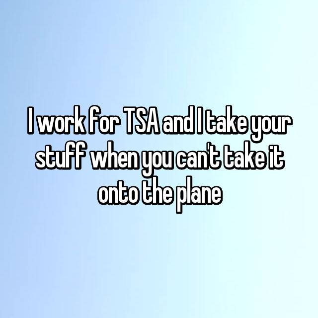 I work for TSA and I take your stuff when you can't take it onto the plane
