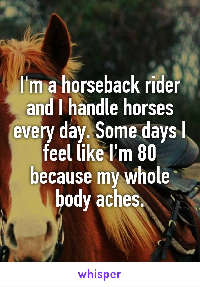 I'm a horseback rider and I handle horses every day. Some days I feel like I'm 80 because my whole body aches.
