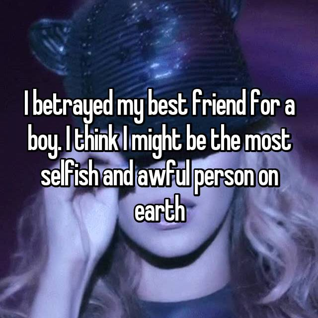 I betrayed my best friend for a boy. I think I might be the most selfish and awful person on earth 💔😔