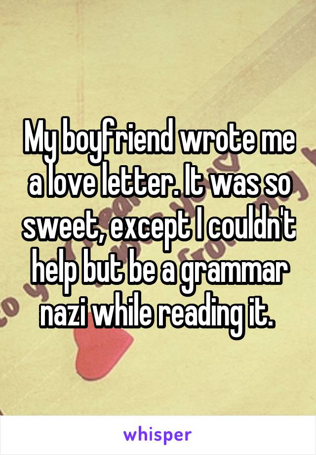 My boyfriend wrote me a love letter. It was so sweet, except I couldn't help but be a grammar nazi while reading it.