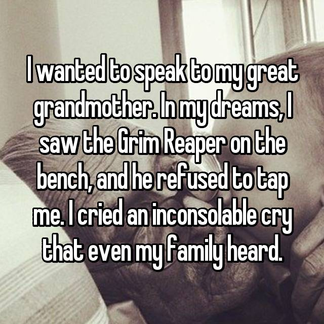 I wanted to speak to my great grandmother. In my dreams, I saw the Grim Reaper on the bench, and he refused to tap me. I cried an inconsolable cry that even my family heard.