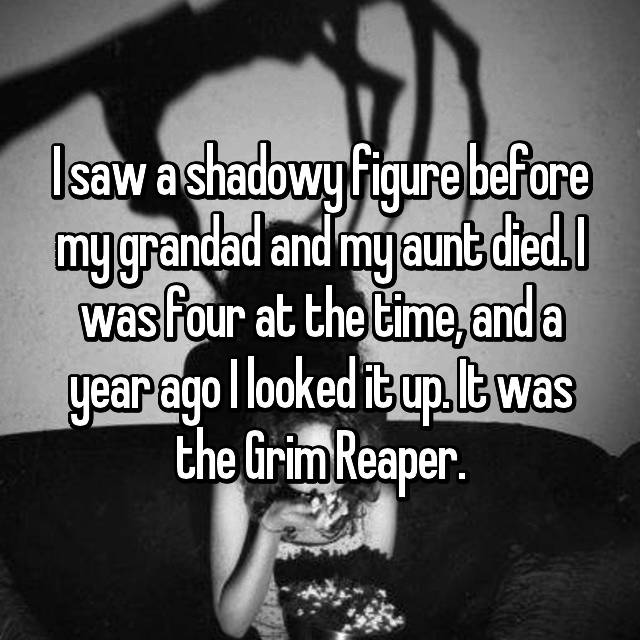 I saw a shadowy figure before my grandad and my aunt died. I was four at the time, and a year ago I looked it up. It was the Grim Reaper.
