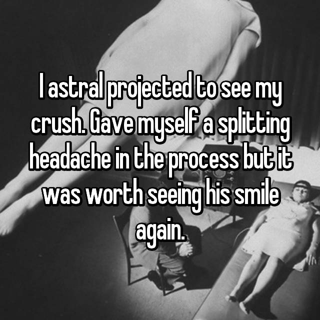 I astral projected to see my crush. Gave myself a splitting headache in the process but it was worth seeing his smile again.