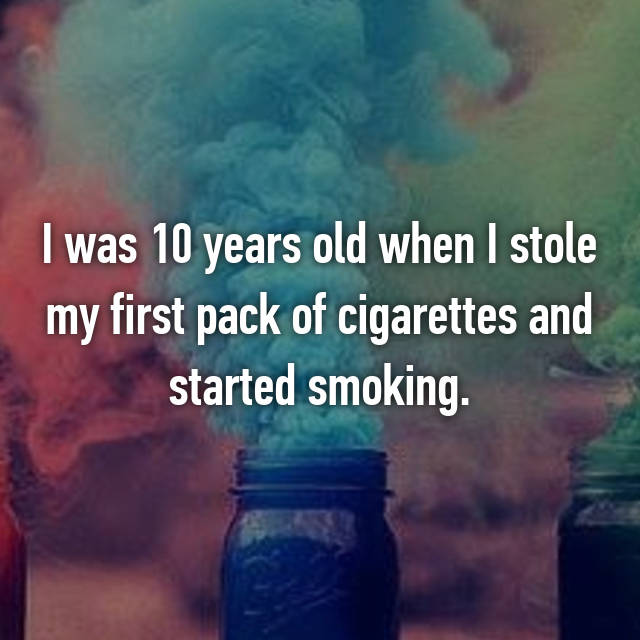 I was 10 years old when I stole my first pack of cigarettes and started smoking.