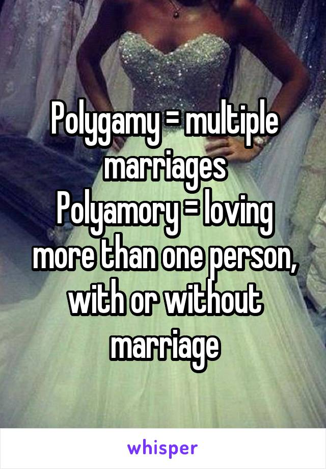 Polygamy = multiple marriages Polyamory = loving more than