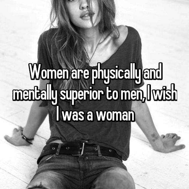 Women are physically and mentally superior to men, I wish I was a woman