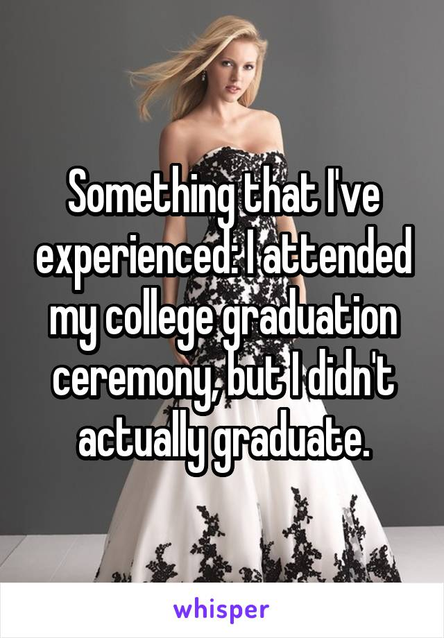 Something that I've experienced: I attended my college graduation ceremony, but I didn't actually graduate.